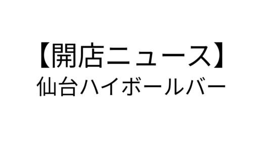 【開店ニュース】仙台ハイボールバー|口コミをチェック!